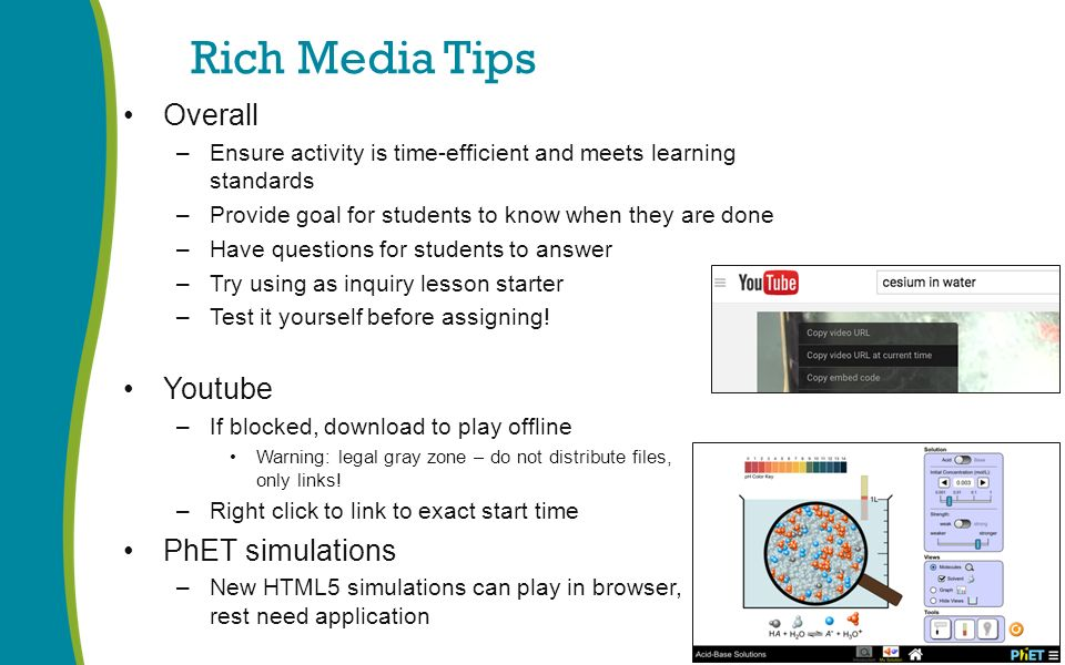 Rich Media Tips Overall –Ensure activity is time-efficient and meets learning standards –Provide goal for students to know when they are done –Have questions for students to answer –Try using as inquiry lesson starter –Test it yourself before assigning.