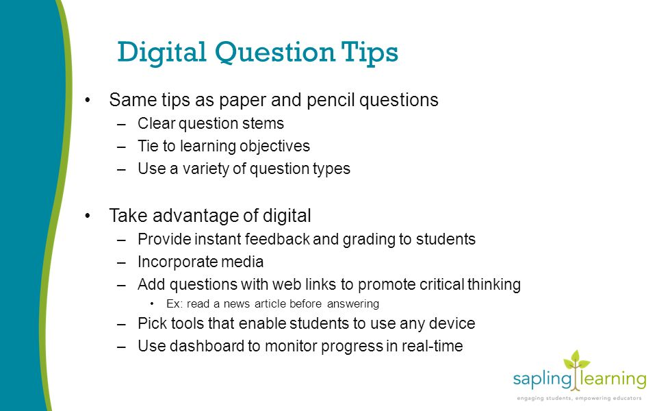 Digital Question Tips Same tips as paper and pencil questions –Clear question stems –Tie to learning objectives –Use a variety of question types Take advantage of digital –Provide instant feedback and grading to students –Incorporate media –Add questions with web links to promote critical thinking Ex: read a news article before answering –Pick tools that enable students to use any device –Use dashboard to monitor progress in real-time