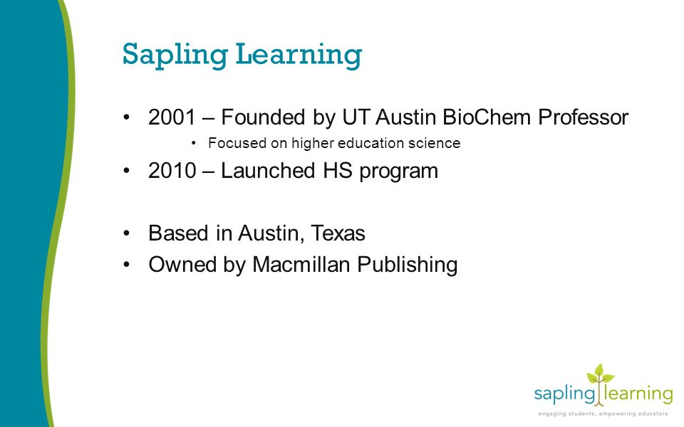 Sapling Learning 2001 – Founded by UT Austin BioChem Professor Focused on higher education science 2010 – Launched HS program Based in Austin, Texas Owned by Macmillan Publishing