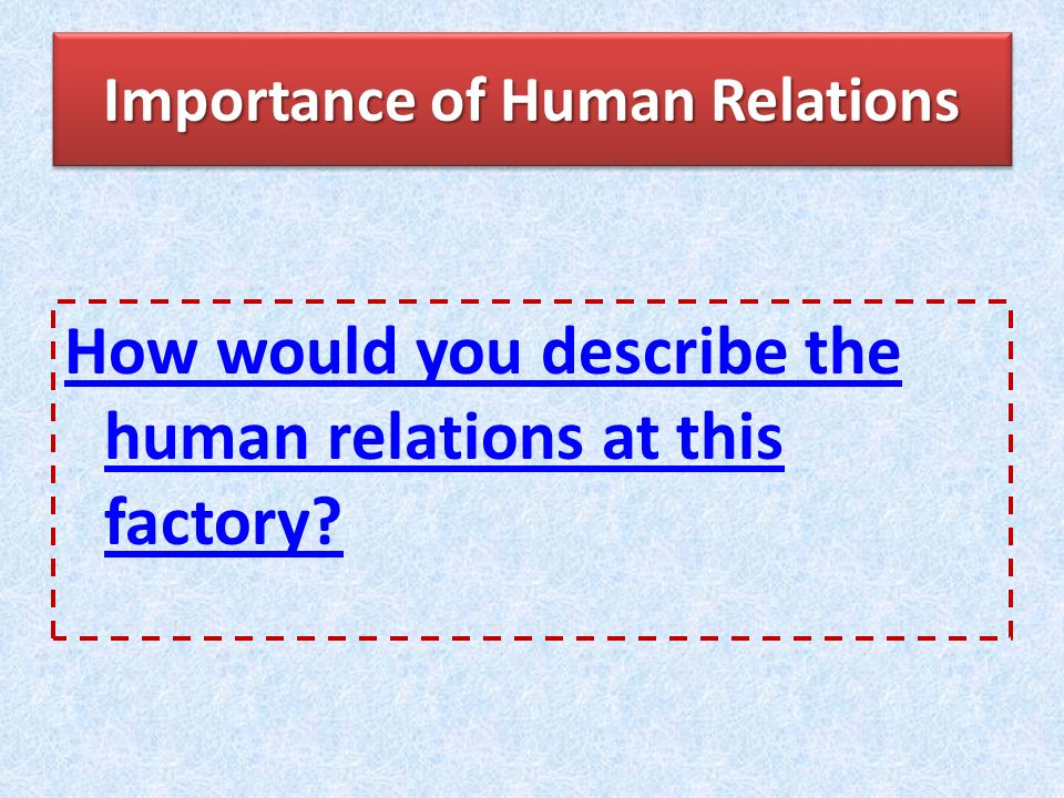 Importance of Human Relations How would you describe the human relations at this factory?