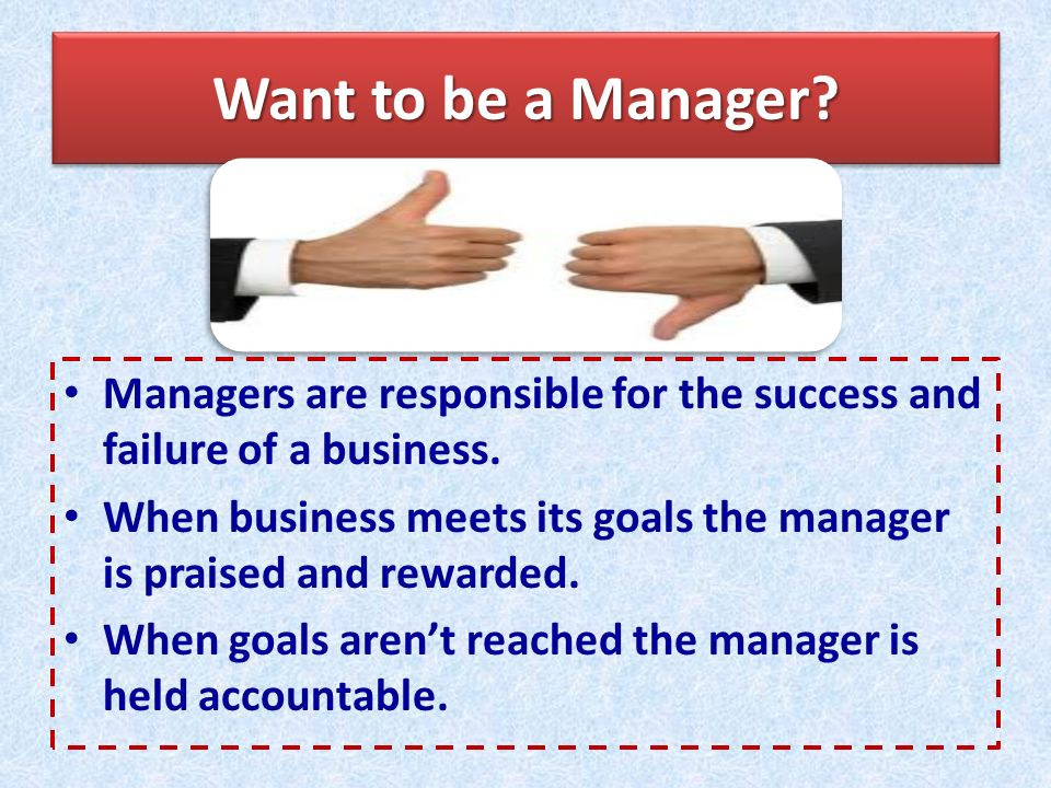 Want to be a Manager. Managers are responsible for the success and failure of a business.