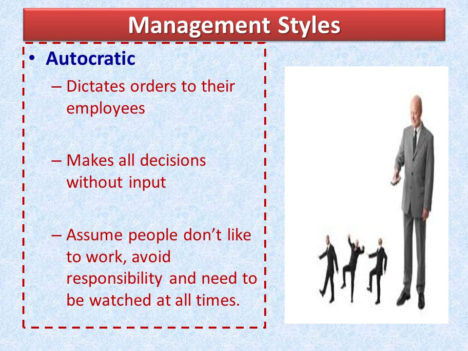 Management Styles Autocratic – Dictates orders to their employees – Makes all decisions without input – Assume people don't like to work, avoid responsibility and need to be watched at all times.