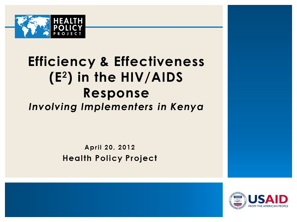 April 20, 2012 Health Policy Project Efficiency & Effectiveness (E 2 ) in the HIV/AIDS Response Involving Implementers in Kenya