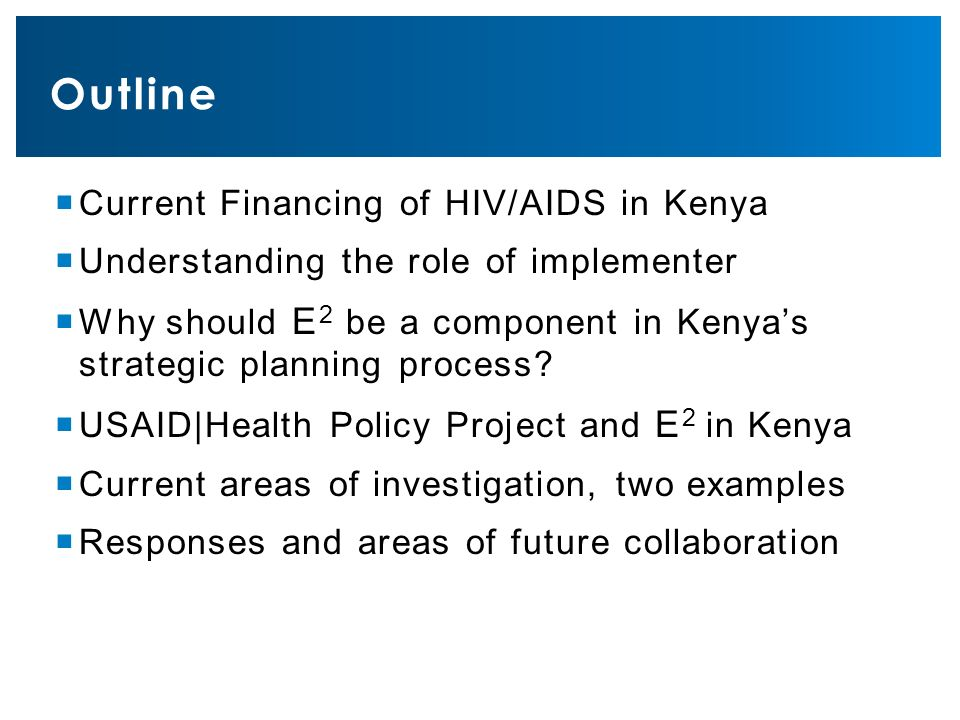  Current Financing of HIV/AIDS in Kenya  Understanding the role of implementer  Why should E 2 be a component in Kenya's strategic planning process.
