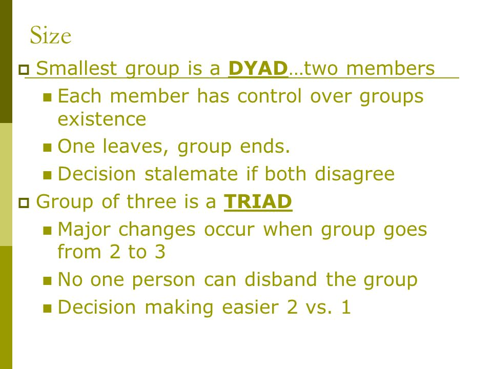 Size  Smallest group is a DYAD…two members Each member has control over groups existence One leaves, group ends.