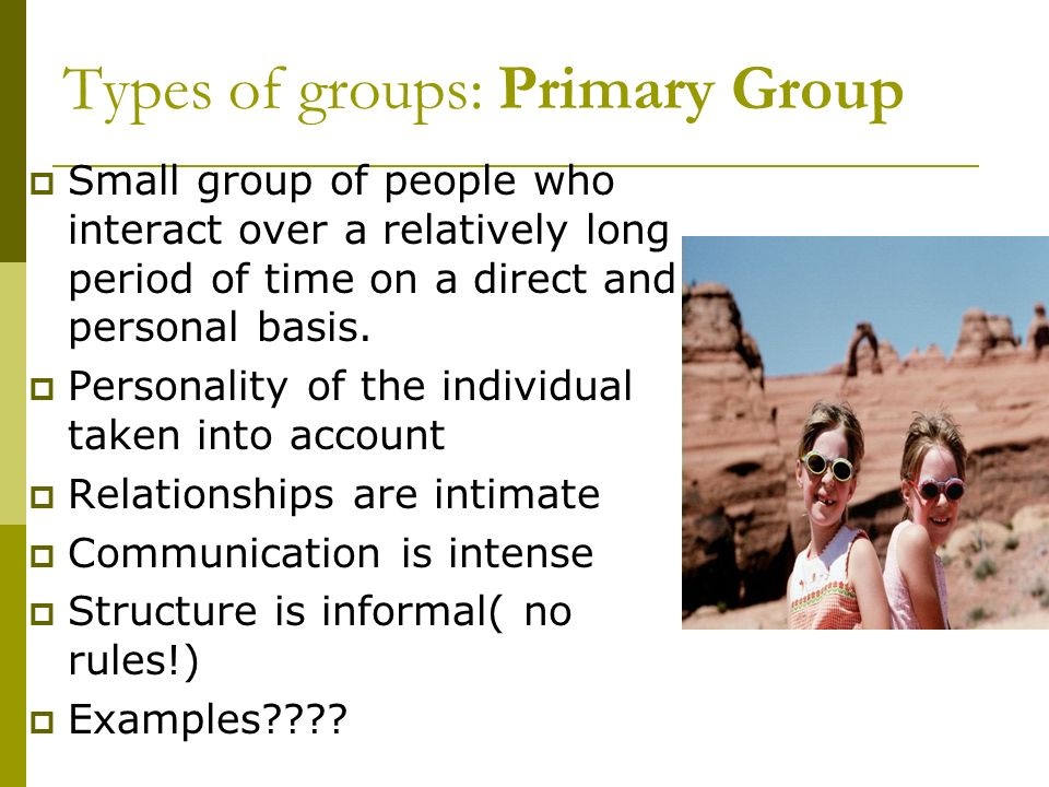 Types of groups: Secondary group  Interaction is temporary and impersonal  Reaction to only a part of individual personality.