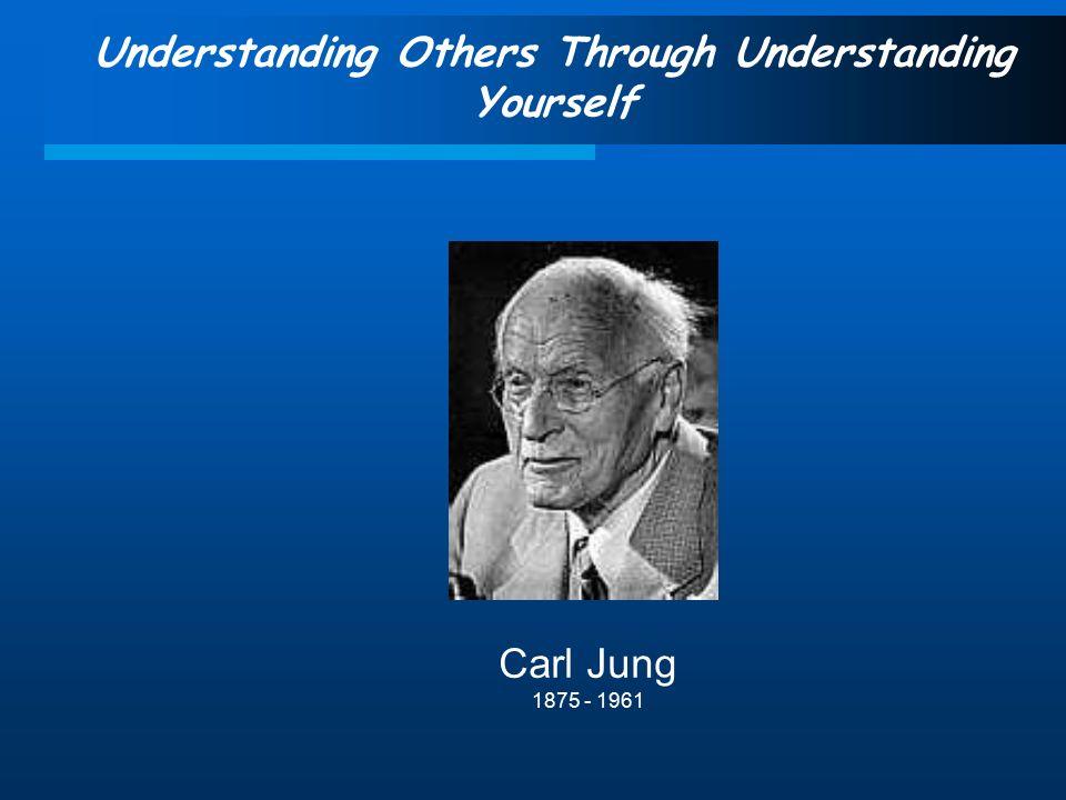 Understanding Others Through Understanding Yourself Carl Jung 1875 - 1961
