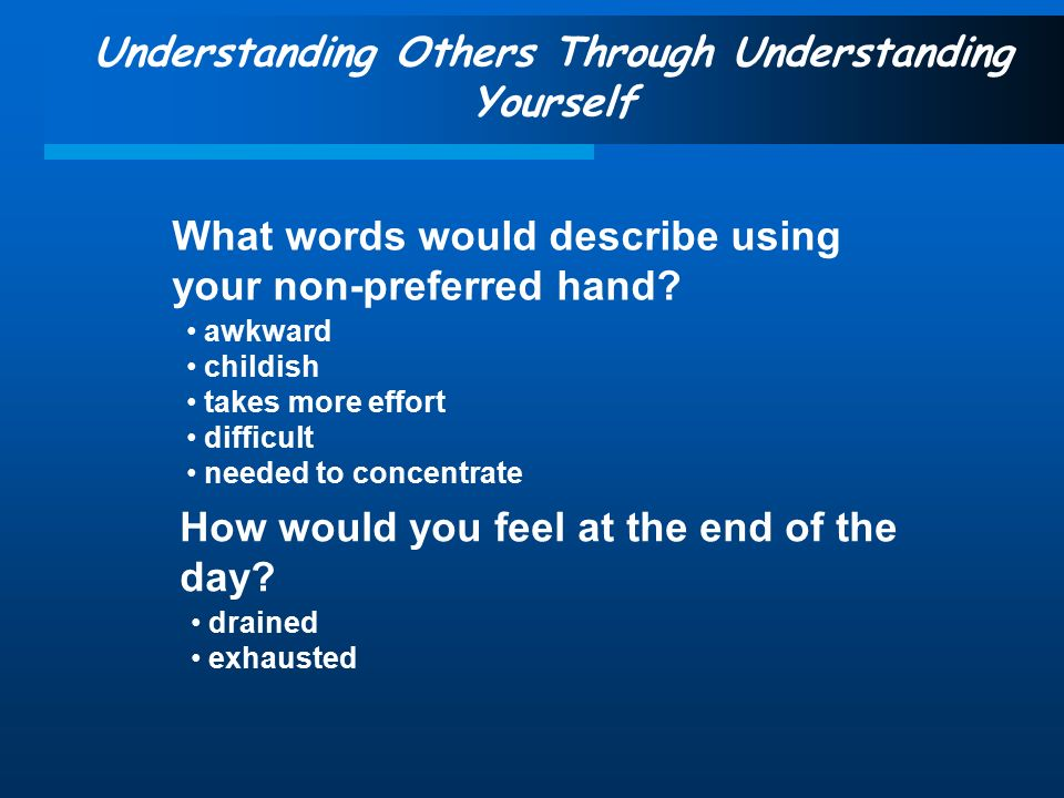 Understanding Others Through Understanding Yourself What words would describe using your non-preferred hand.