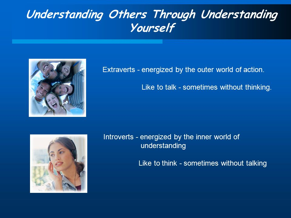 Understanding Others Through Understanding Yourself Extraverts - energized by the outer world of action.