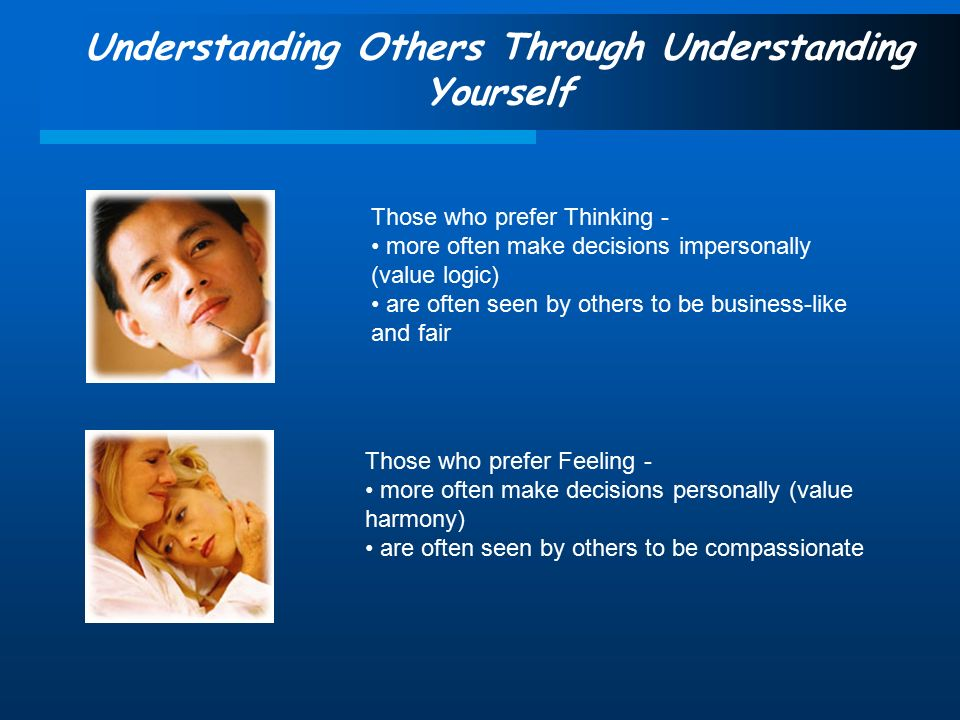 Understanding Others Through Understanding Yourself Those who prefer Thinking - more often make decisions impersonally (value logic) are often seen by others to be business-like and fair Those who prefer Feeling - more often make decisions personally (value harmony) are often seen by others to be compassionate