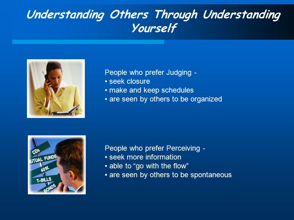 Understanding Others Through Understanding Yourself People who prefer Judging - seek closure make and keep schedules are seen by others to be organized People who prefer Perceiving - seek more information able to go with the flow are seen by others to be spontaneous