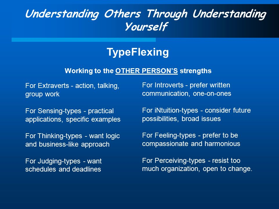 Understanding Others Through Understanding Yourself TypeFlexing Working to the OTHER PERSON'S strengths For Extraverts - action, talking, group work For Sensing-types - practical applications, specific examples For Thinking-types - want logic and business-like approach For Judging-types - want schedules and deadlines For Introverts - prefer written communication, one-on-ones For iNtuition-types - consider future possibilities, broad issues For Feeling-types - prefer to be compassionate and harmonious For Perceiving-types - resist too much organization, open to change.