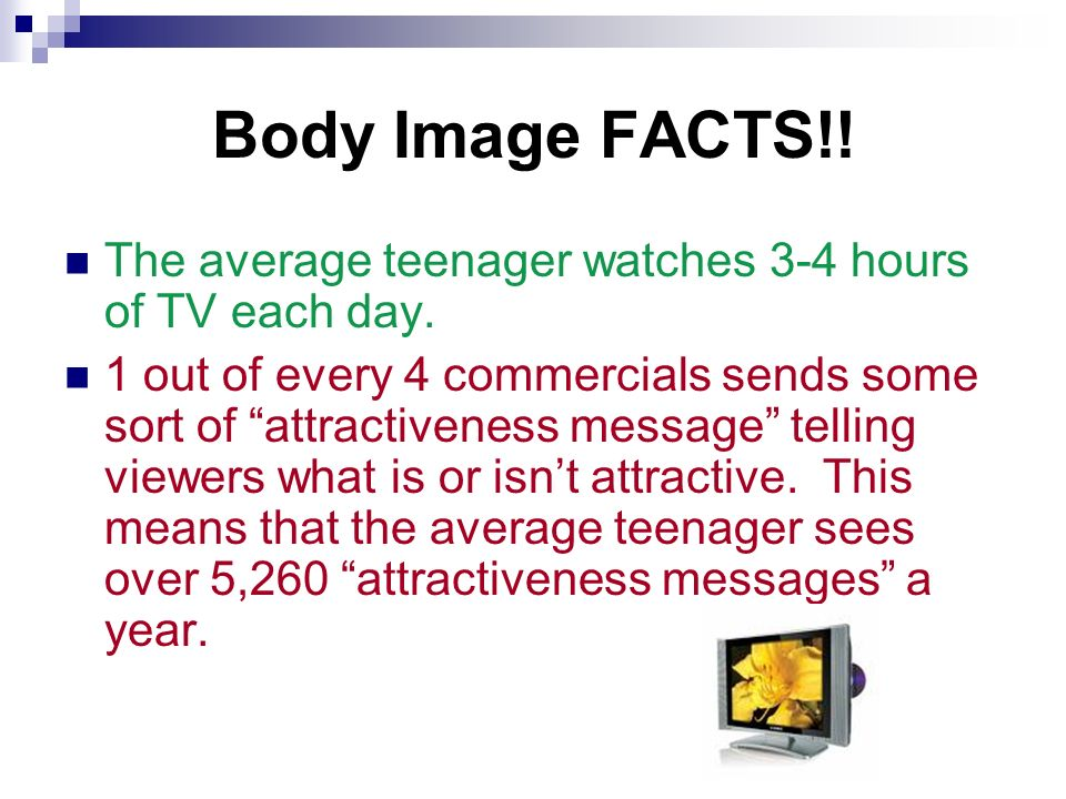Body Image FACTS!. The average teenager watches 3-4 hours of TV each day.