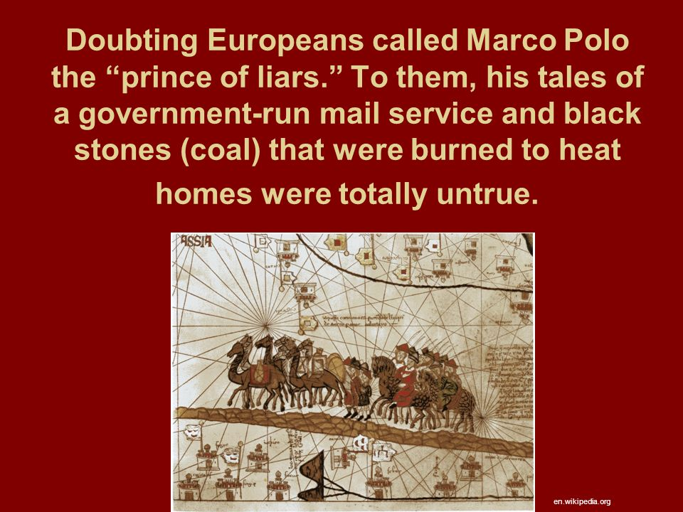 Doubting Europeans called Marco Polo the prince of liars. To them, his tales of a government-run mail service and black stones (coal) that were burned to heat homes were totally untrue.