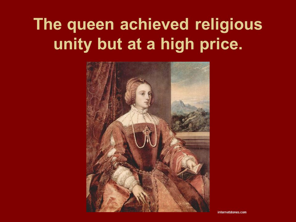 The queen achieved religious unity but at a high price. internetstones.com