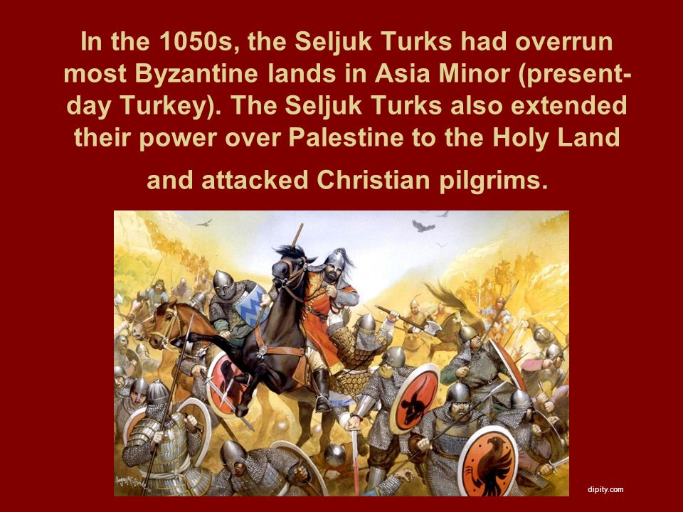 In the 1050s, the Seljuk Turks had overrun most Byzantine lands in Asia Minor (present- day Turkey).