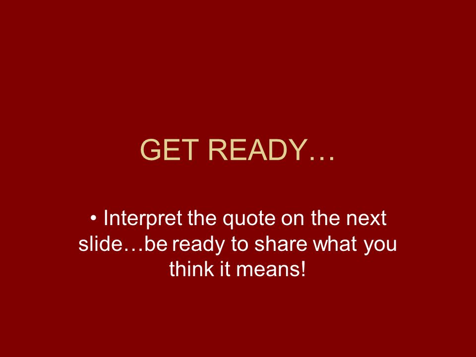 GET READY… Interpret the quote on the next slide…be ready to share what you think it means!