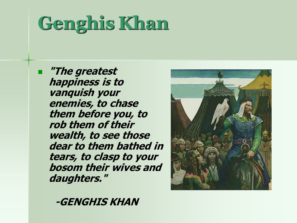 Genghis Khan The greatest happiness is to vanquish your enemies, to chase them before you, to rob them of their wealth, to see those dear to them bathed in tears, to clasp to your bosom their wives and daughters. -GENGHIS KHAN