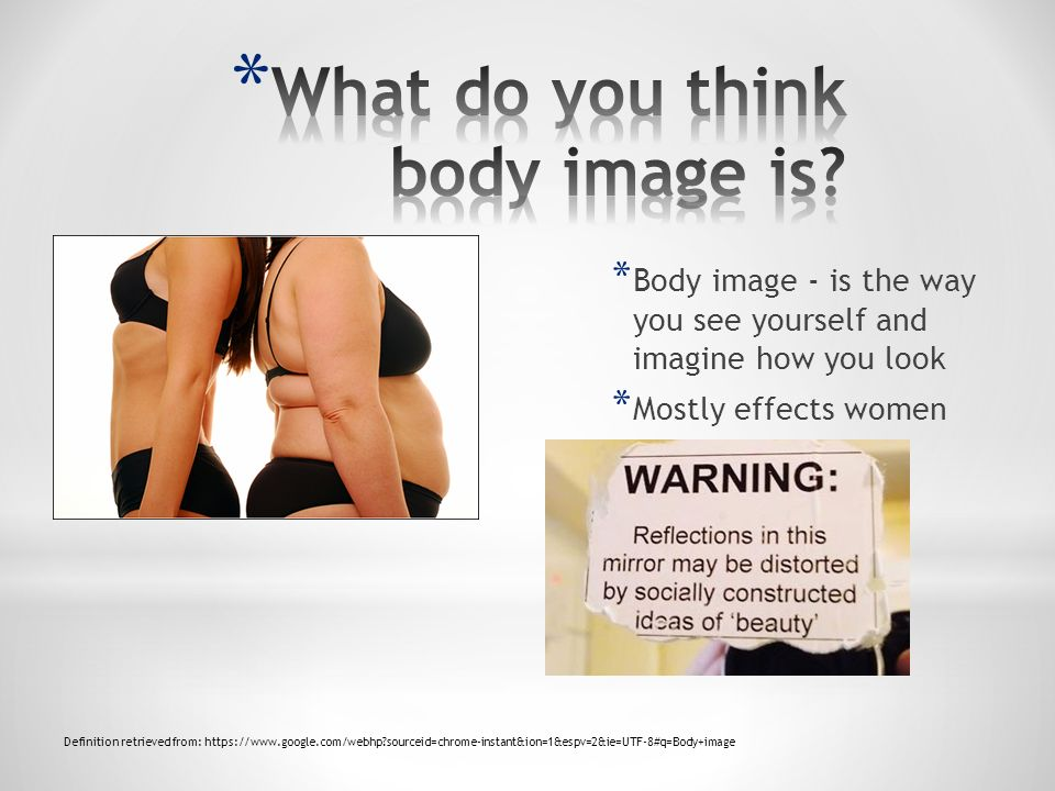 * Body image - is the way you see yourself and imagine how you look * Mostly effects women Definition retrieved from: https://www.google.com/webhp?sourceid=chrome-instant&ion=1&espv=2&ie=UTF-8#q=Body+image