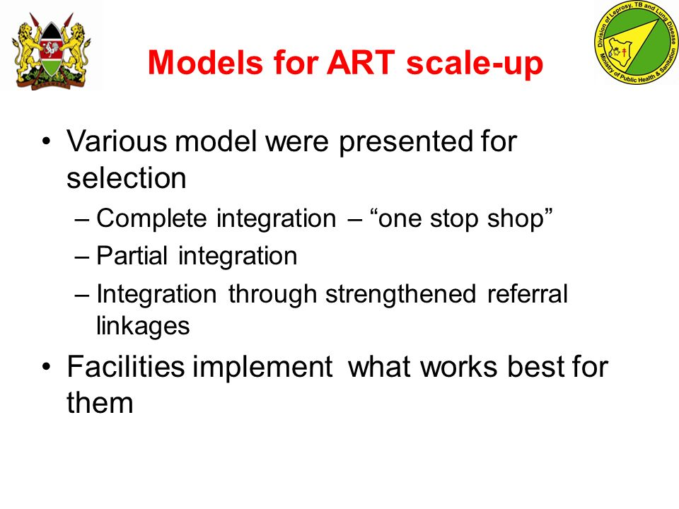 Models for ART scale-up Various model were presented for selection –Complete integration – one stop shop –Partial integration –Integration through strengthened referral linkages Facilities implement what works best for them
