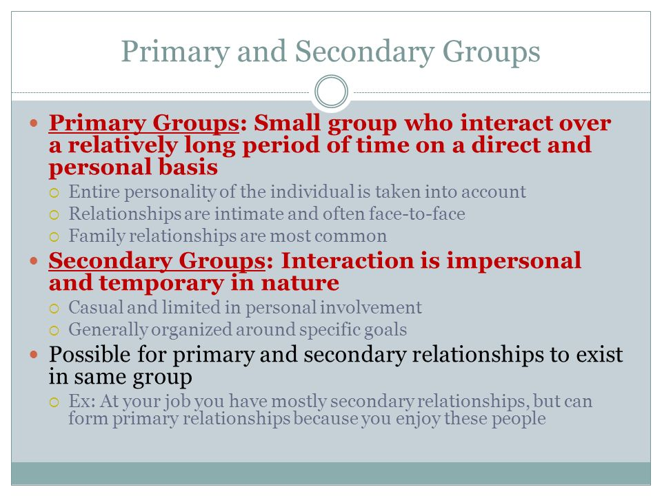 Primary and Secondary Groups Primary Groups: Small group who interact over a relatively long period of time on a direct and personal basis  Entire pe