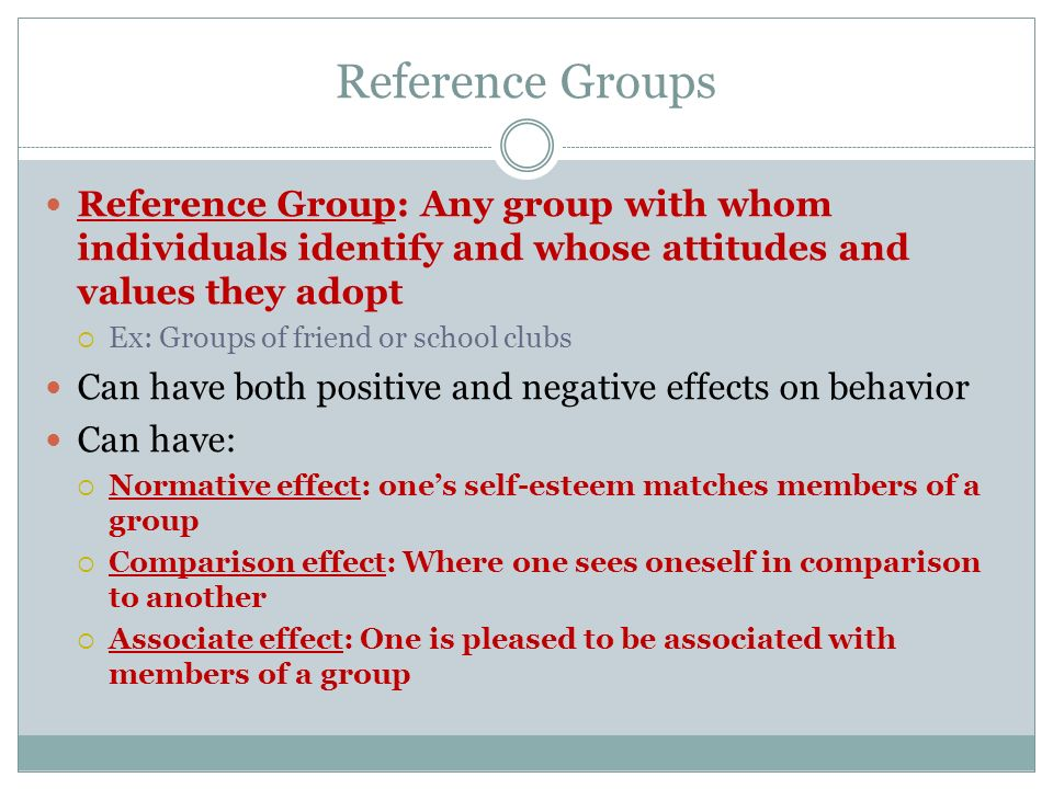 Reference Groups Reference Group: Any group with whom individuals identify and whose attitudes and values they adopt  Ex: Groups of friend or school
