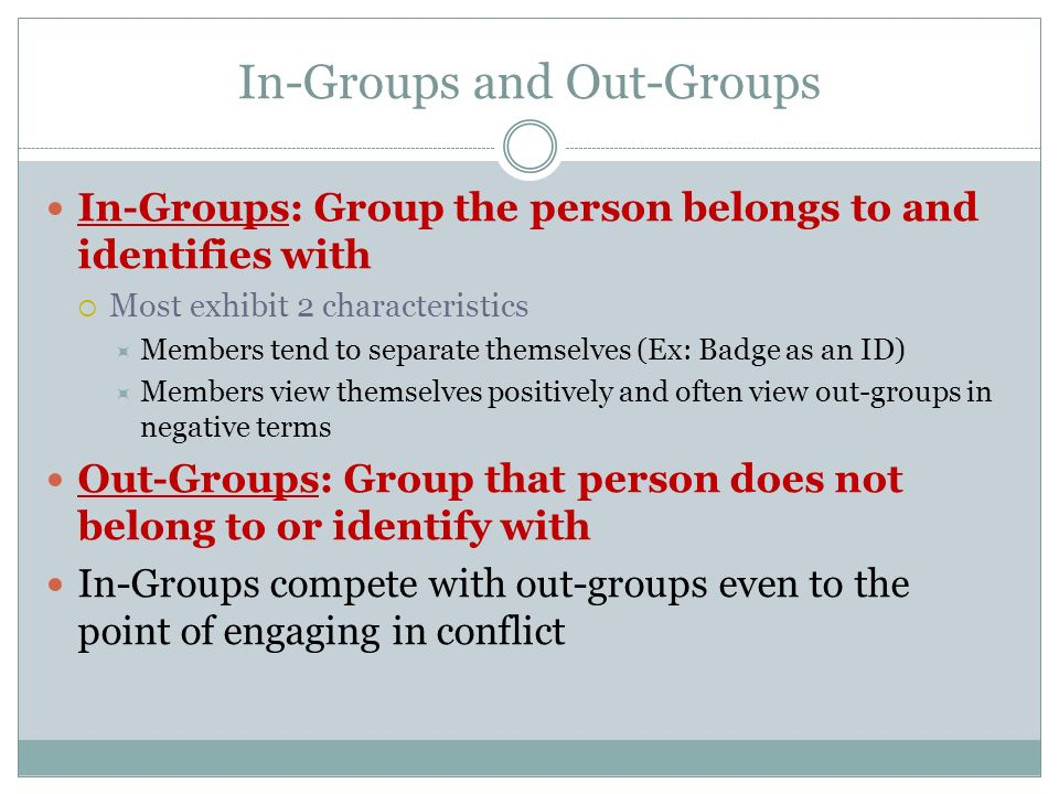In-Groups and Out-Groups In-Groups: Group the person belongs to and identifies with  Most exhibit 2 characteristics  Members tend to separate themse