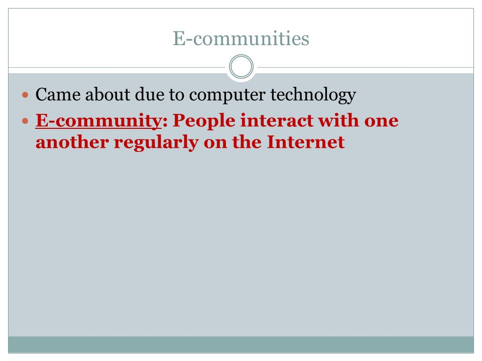 E-communities Came about due to computer technology E-community: People interact with one another regularly on the Internet