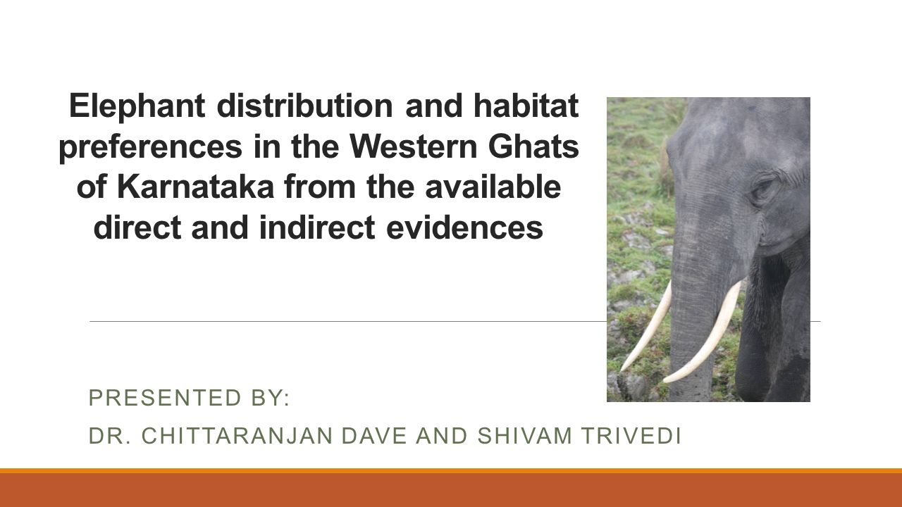 Elephant distribution and habitat preferences in the Western Ghats of Karnataka from the available direct and indirect evidences PRESENTED BY: DR.