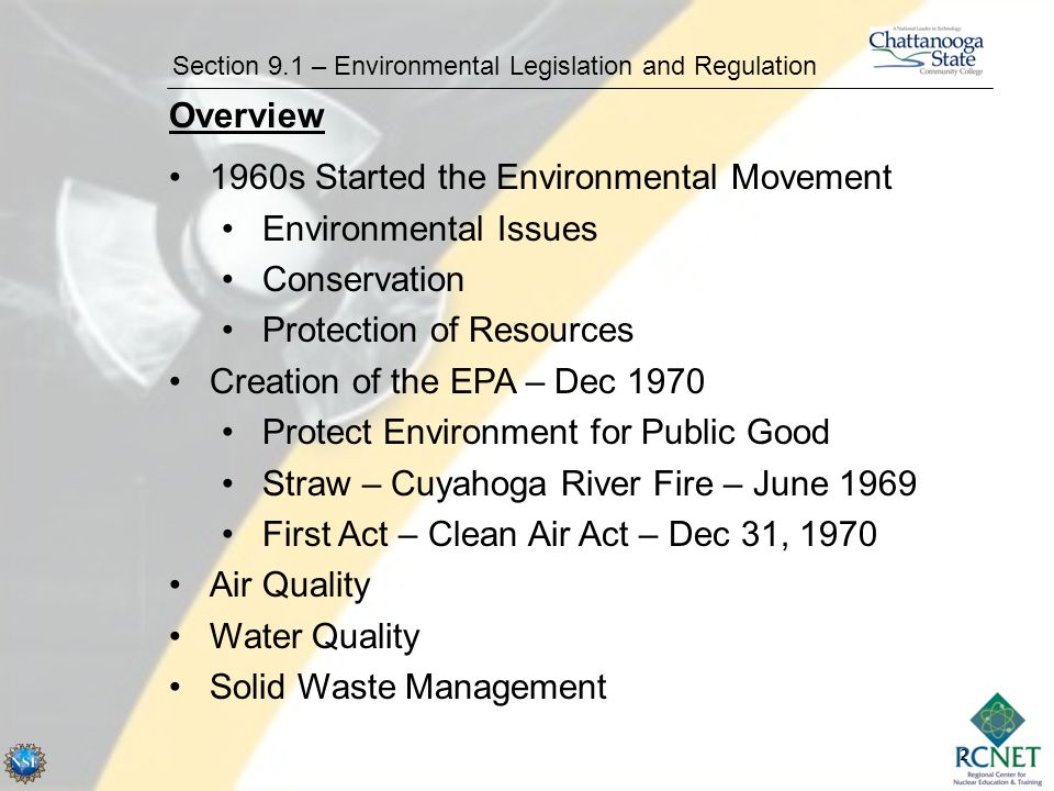 2 Section 9.1 – Environmental Legislation and Regulation Overview 1960s Started the Environmental Movement Environmental Issues Conservation Protection of Resources Creation of the EPA – Dec 1970 Protect Environment for Public Good Straw – Cuyahoga River Fire – June 1969 First Act – Clean Air Act – Dec 31, 1970 Air Quality Water Quality Solid Waste Management
