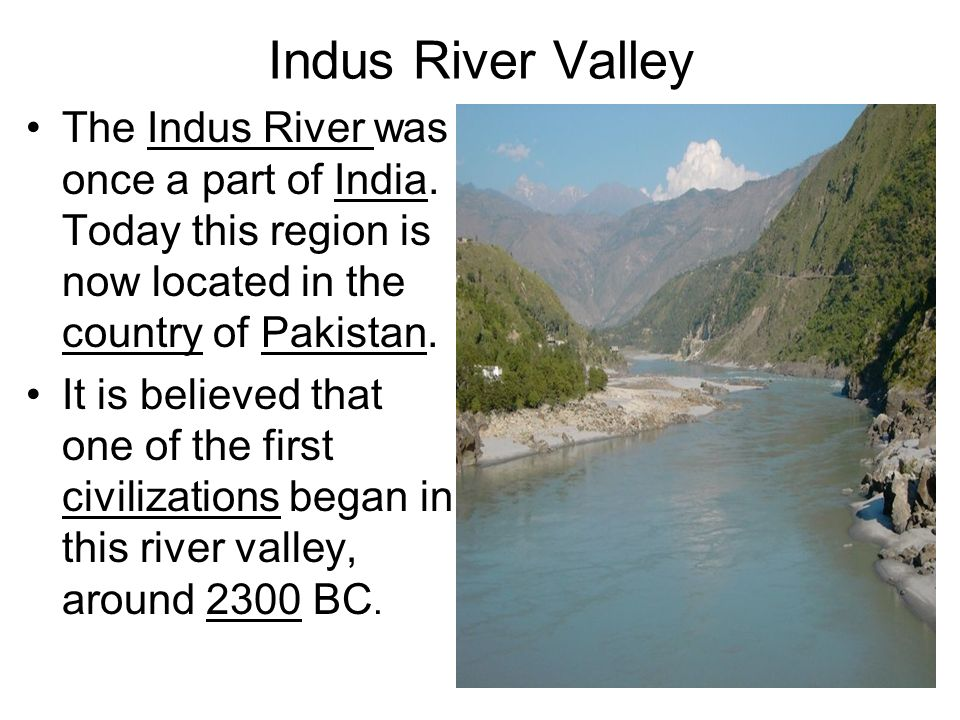 Indus River Valley The Indus River was once a part of India. Today this region is now located in the country of Pakistan. It is believed that one of t