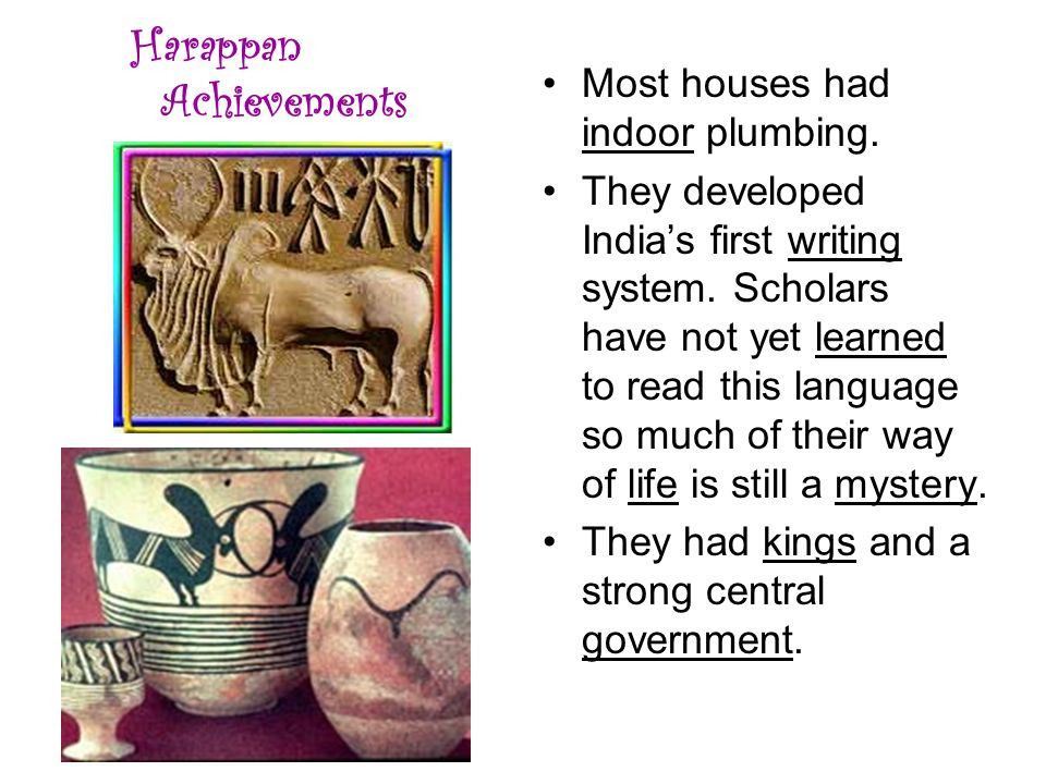 Harappan Achievements Most houses had indoor plumbing. They developed India's first writing system. Scholars have not yet learned to read this languag
