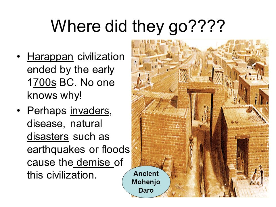 Where did they go???? Harappan civilization ended by the early 1700s BC. No one knows why! Perhaps invaders, disease, natural disasters such as earthq
