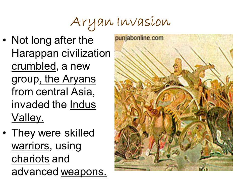 Aryan Invasion Not long after the Harappan civilization crumbled, a new group, the Aryans from central Asia, invaded the Indus Valley. They were skill