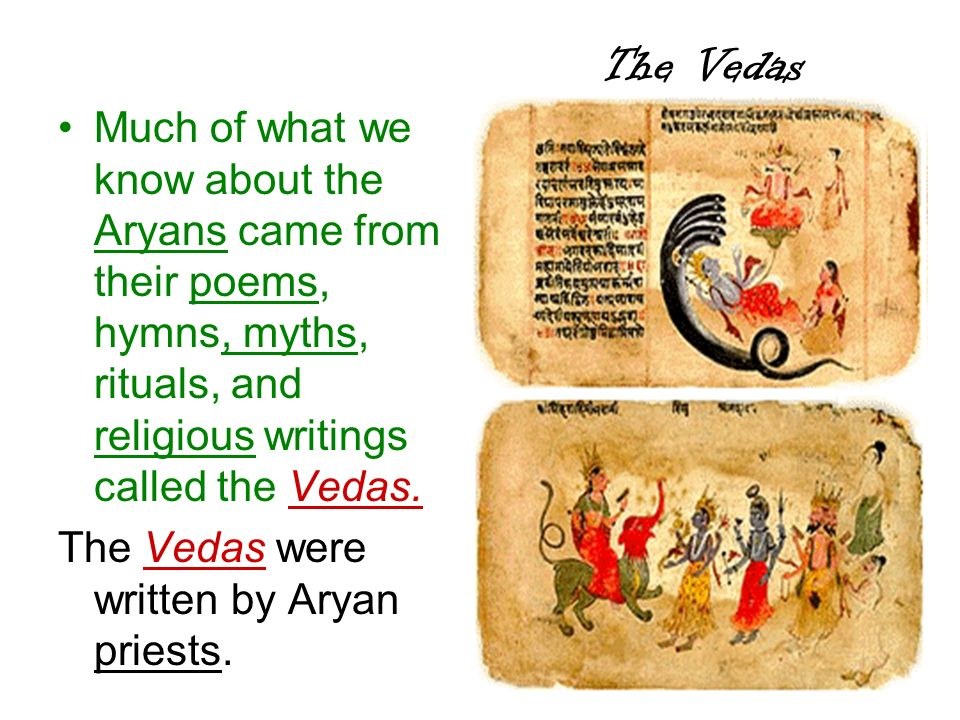 The Vedas Much of what we know about the Aryans came from their poems, hymns, myths, rituals, and religious writings called the Vedas. The Vedas were