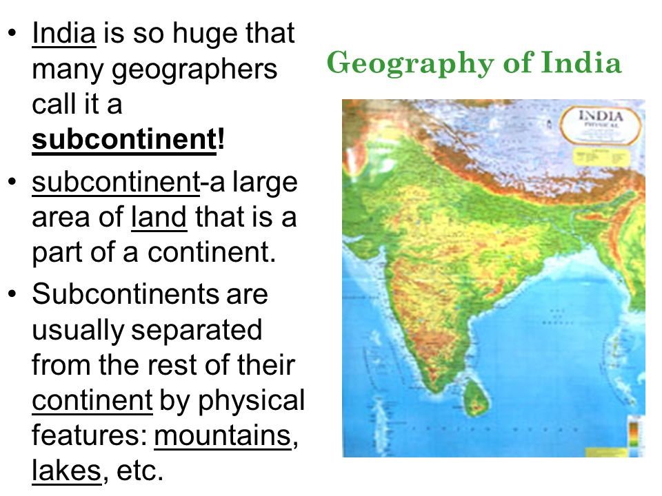 Geography of India India is so huge that many geographers call it a subcontinent! subcontinent-a large area of land that is a part of a continent. Sub