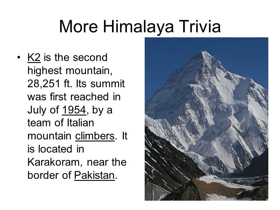 More Himalaya Trivia K2 is the second highest mountain, 28,251 ft. Its summit was first reached in July of 1954, by a team of Italian mountain climber