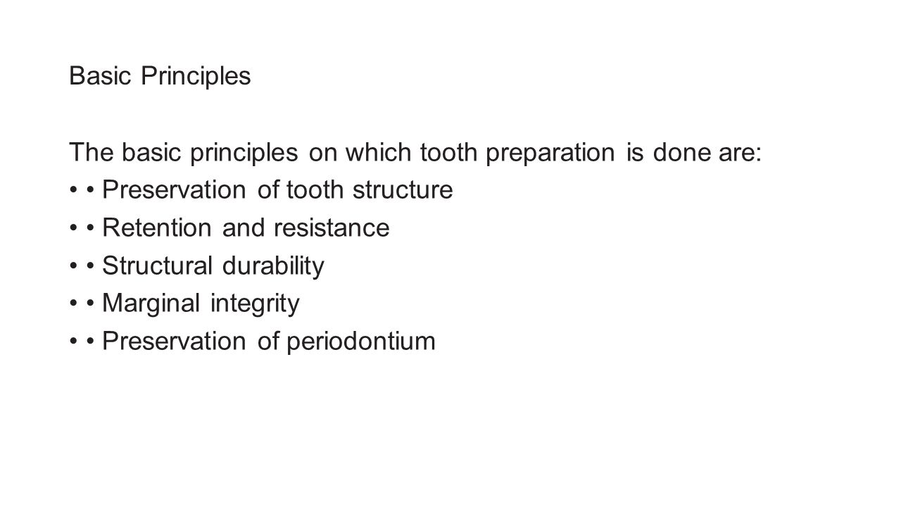Basic Principles The basic principles on which tooth preparation is done are: Preservation of tooth structure Retention and resistance Structural durability Marginal integrity Preservation of periodontium