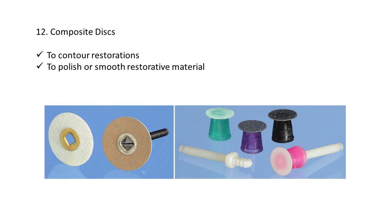 12. Composite Discs To contour restorations To polish or smooth restorative material