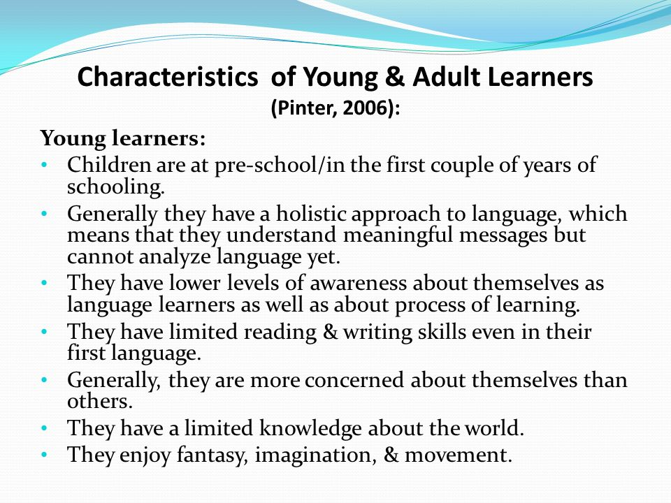 characteristics of young learners What other characteristics of adult learners can my young learners perhaps the key is to start treating them like adult learners with the characteristics and.
