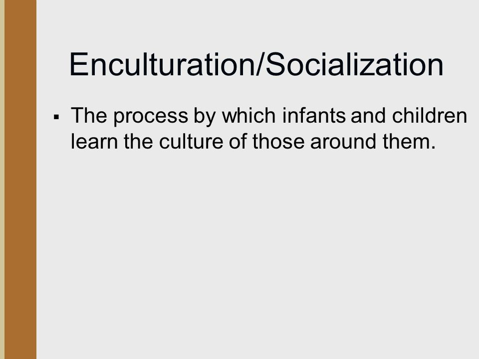 Enculturation/Socialization  The process by which infants and children learn the culture of those around them.