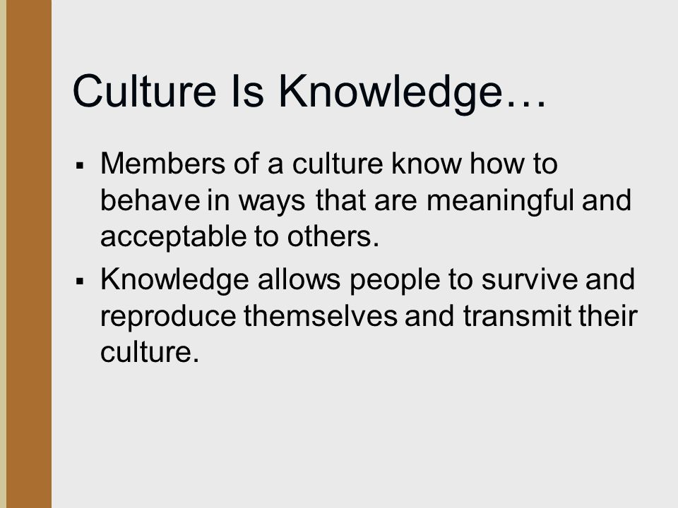 Culture Is Knowledge…  Members of a culture know how to behave in ways that are meaningful and acceptable to others.