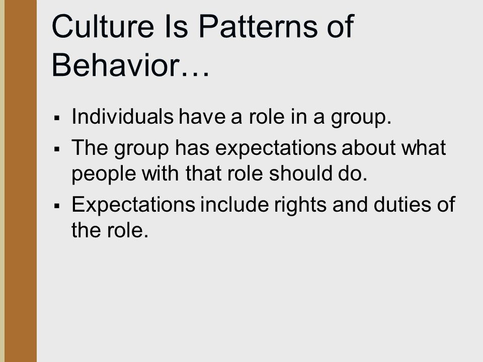 Culture Is Patterns of Behavior…  Individuals have a role in a group.