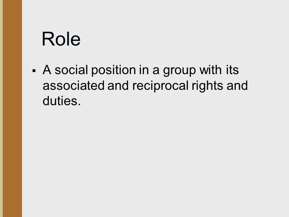 Role  A social position in a group with its associated and reciprocal rights and duties.