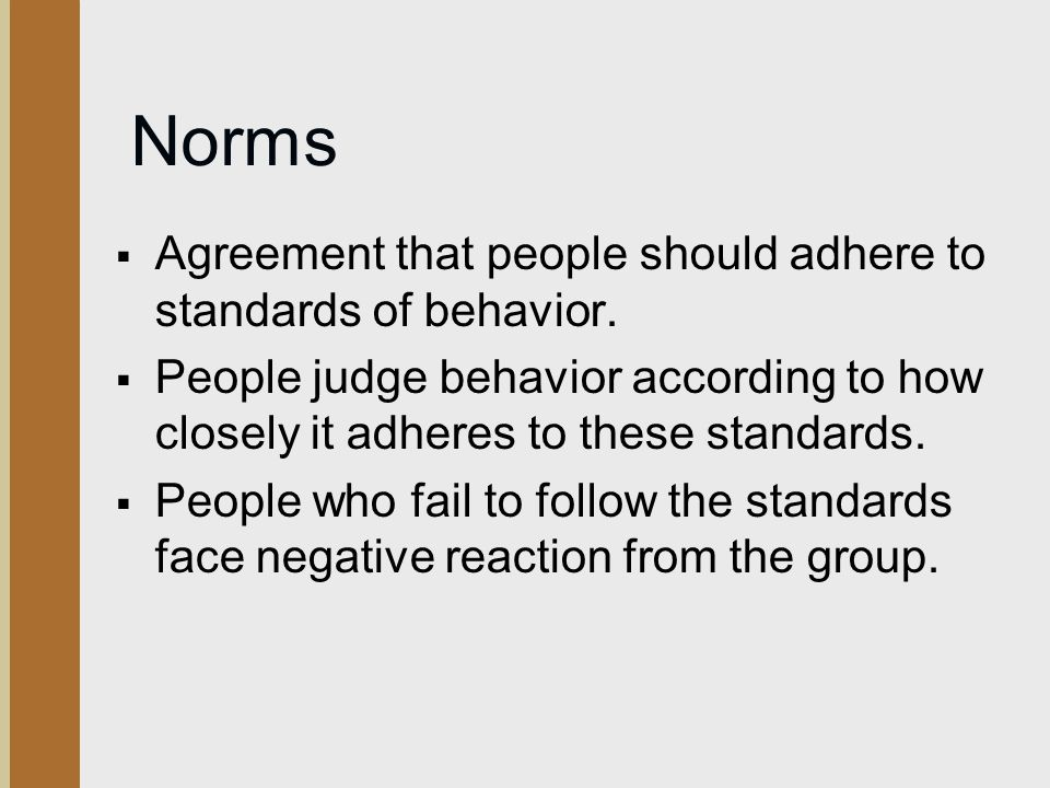 Norms  Agreement that people should adhere to standards of behavior.