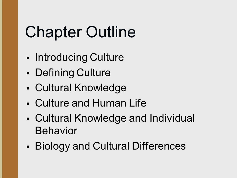 Chapter Outline  Introducing Culture  Defining Culture  Cultural Knowledge  Culture and Human Life  Cultural Knowledge and Individual Behavior  Biology and Cultural Differences