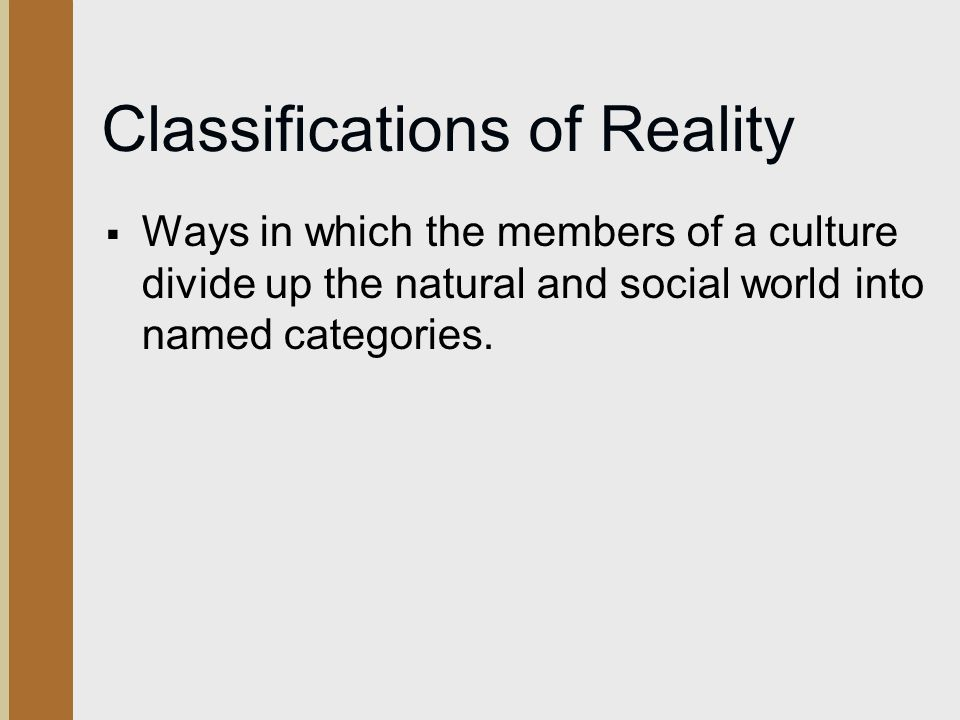 Classifications of Reality  Ways in which the members of a culture divide up the natural and social world into named categories.