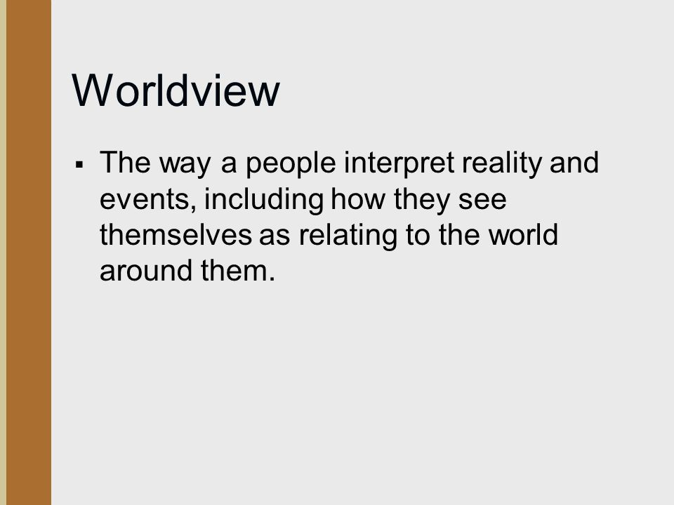 Worldview  The way a people interpret reality and events, including how they see themselves as relating to the world around them.