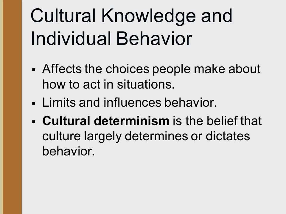 Cultural Knowledge and Individual Behavior  Affects the choices people make about how to act in situations.