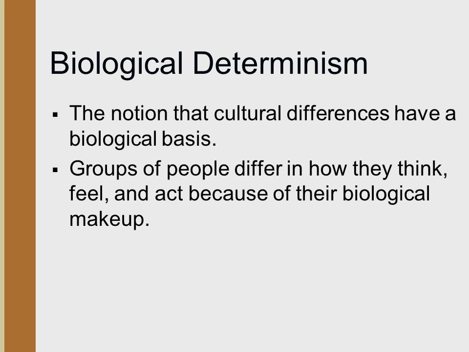 Biological Determinism  The notion that cultural differences have a biological basis.